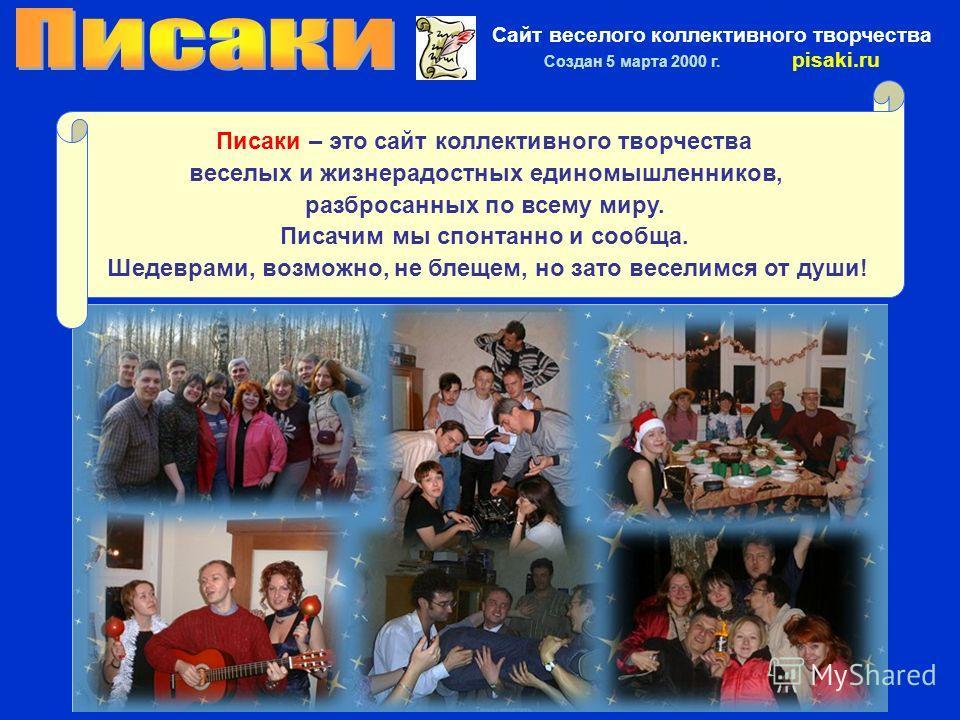 Сайт веселого коллективного творчества Создан 5 марта 2000 г. pisaki.ru Писаки – это сайт коллективного творчества веселых и жизнерадостных единомышленников, разбросанных по всему миру. Писачим мы спонтанно и сообща. Шедеврами, возможно, не блещем, н