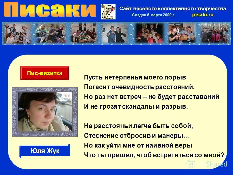 Сайт веселого коллективного творчества Создан 5 марта 2000 г. pisaki.ru Пусть нетерпенья моего порыв Погасит очевидность расстояний. Но раз нет встреч – не будет расставаний И не грозят скандалы и разрыв. На расстоянии легче быть собой, Стеснение отб