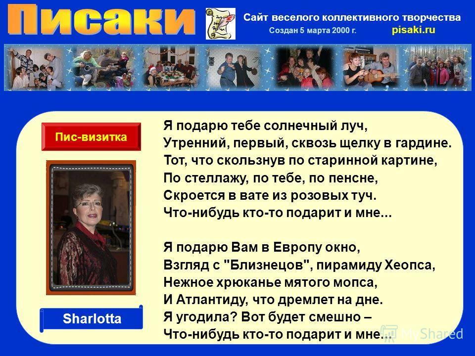 Сайт веселого коллективного творчества Создан 5 марта 2000 г. pisaki.ru Я подарю тебе солнечный луч, Утренний, первый, сквозь щелку в гардине. Тот, что скользнув по старинной картине, По стеллажу, по тебе, по пенсне, Скроется в вате из розовых туч. Ч