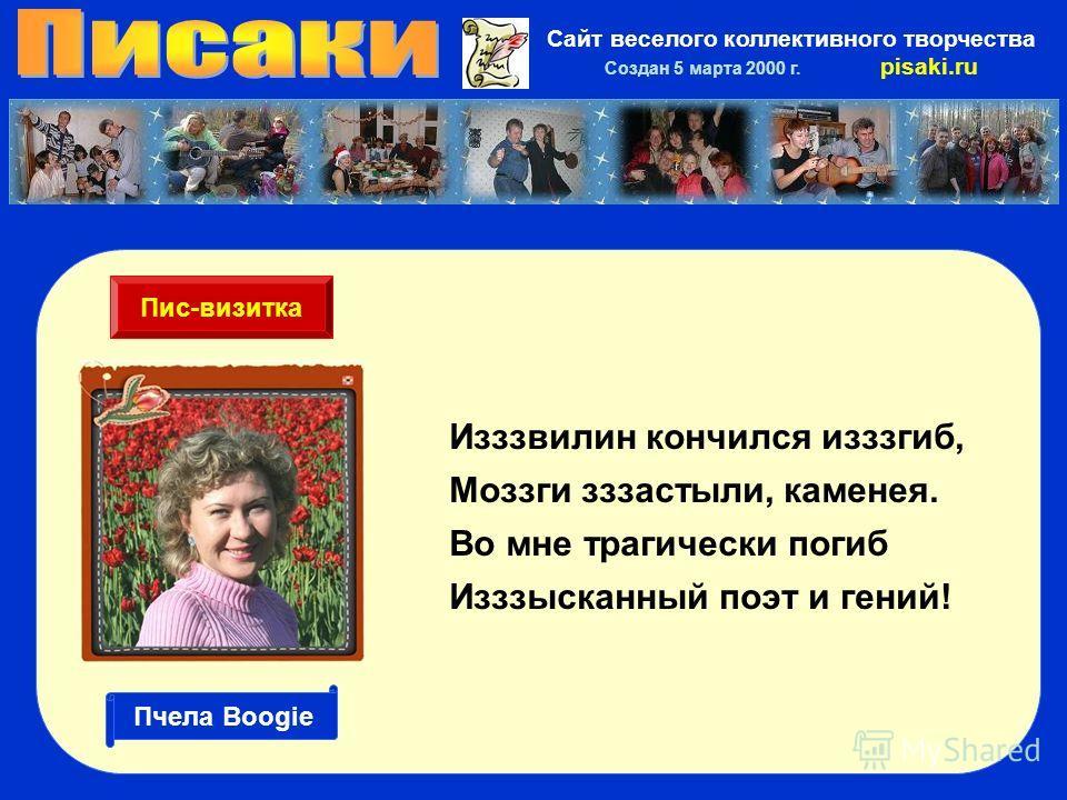 Сайт веселого коллективного творчества Создан 5 марта 2000 г. pisaki.ru Изззвилин кончился изгиб, Моззги застыли, каменея. Во мне трагически погиб Изззысканный поэт и гений! Пис-визитка Пчела Boogie