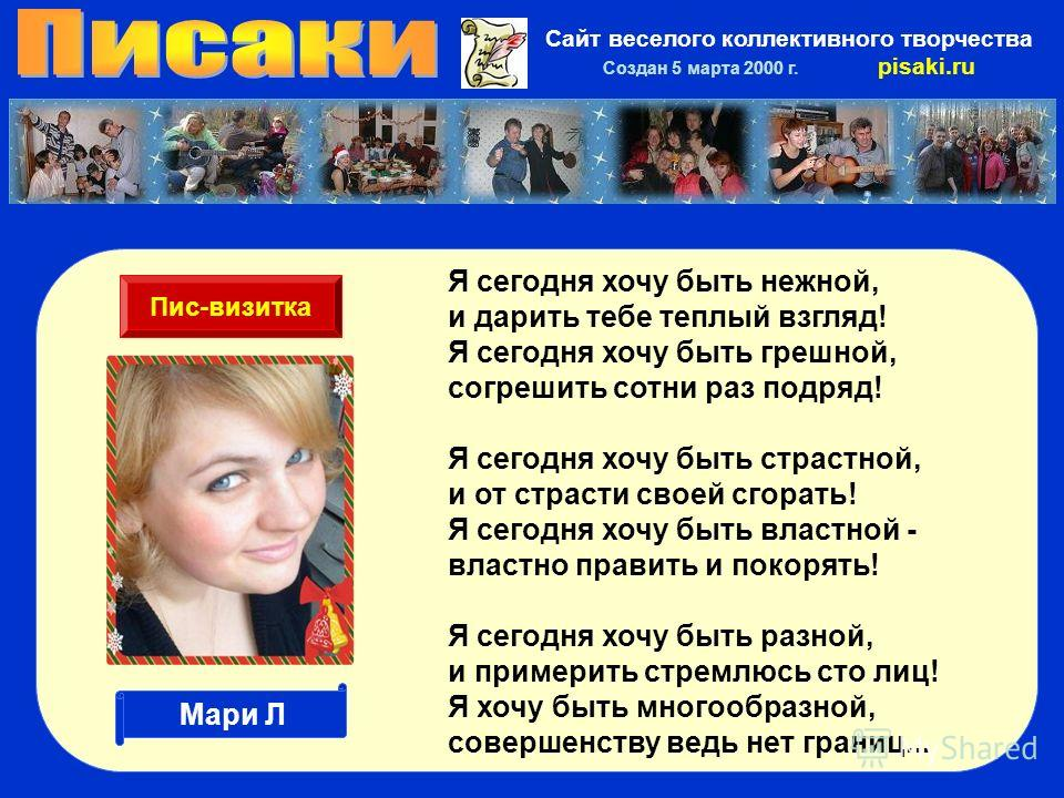 Сайт веселого коллективного творчества Создан 5 марта 2000 г. pisaki.ru Я сегодня хочу быть нежной, и дарить тебе теплый взгляд! Я сегодня хочу быть грешной, согрешить сотни раз подряд! Я сегодня хочу быть страстной, и от страсти своей сгорать! Я сег