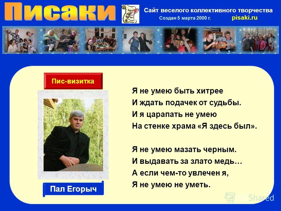 Сайт веселого коллективного творчества Создан 5 марта 2000 г. pisaki.ru Я не умею быть хитрее И ждать подачек от судьбы. И я царапать не умею На стенке храма «Я здесь был». Я не умею мазать черным. И выдавать за злато медь… А если чем-то увлечен я, Я