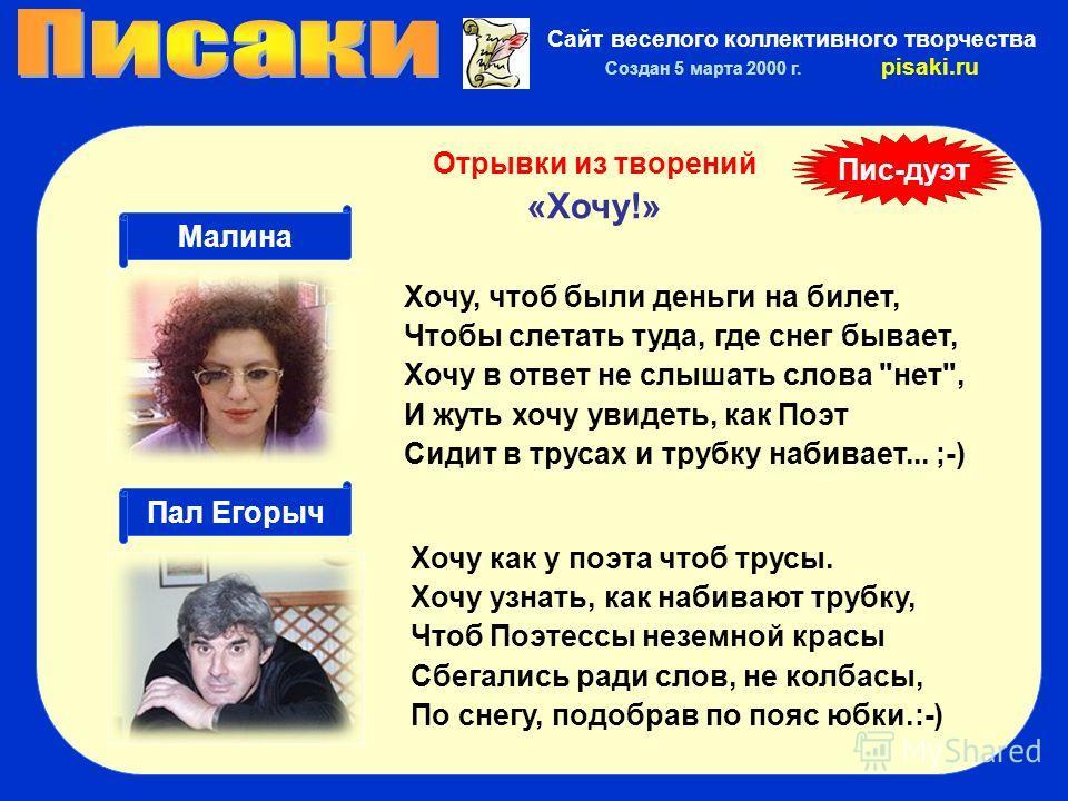 Сайт веселого коллективного творчества Создан 5 марта 2000 г. pisaki.ru Хочу, чтоб были деньги на билет, Чтобы слетать туда, где снег бывает, Хочу в ответ не слышать слова