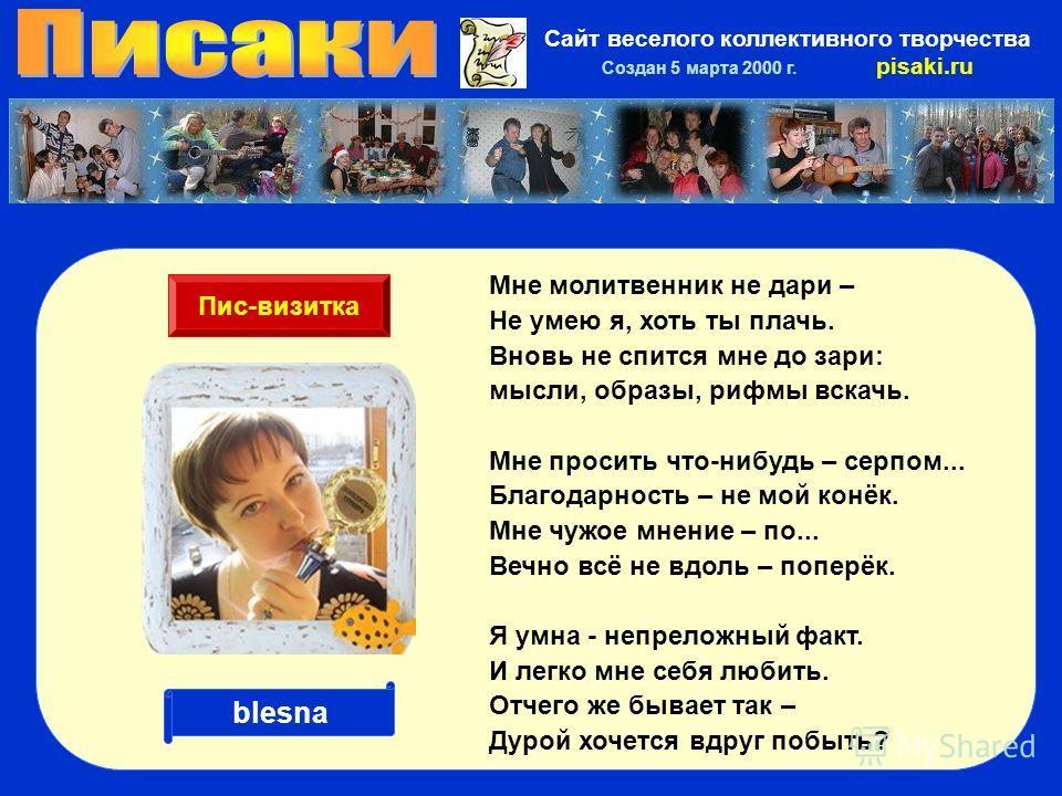 Сайт веселого коллективного творчества Создан 5 марта 2000 г. pisaki.ru Мне молитвенник не дари – Не умею я, хоть ты плачь. Вновь не спится мне до зари: мысли, образы, рифмы вскачь. Мне просить что-нибудь – серпом... Благодарность – не мой конёк. Мне