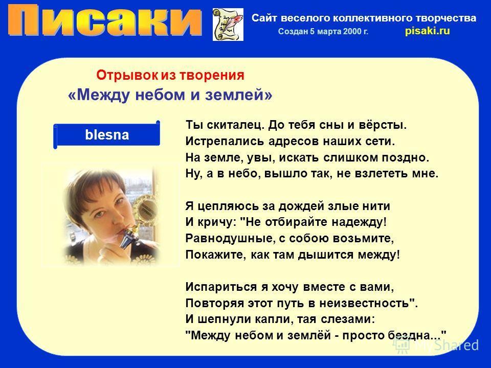 Сайт веселого коллективного творчества Создан 5 марта 2000 г. pisaki.ru blesna Отрывок из творения «Между небом и землей» Ты скиталец. До тебя сны и вёрсты. Истрепались адресов наших сети. На земле, увы, искать слишком поздно. Ну, а в небо, вышло так