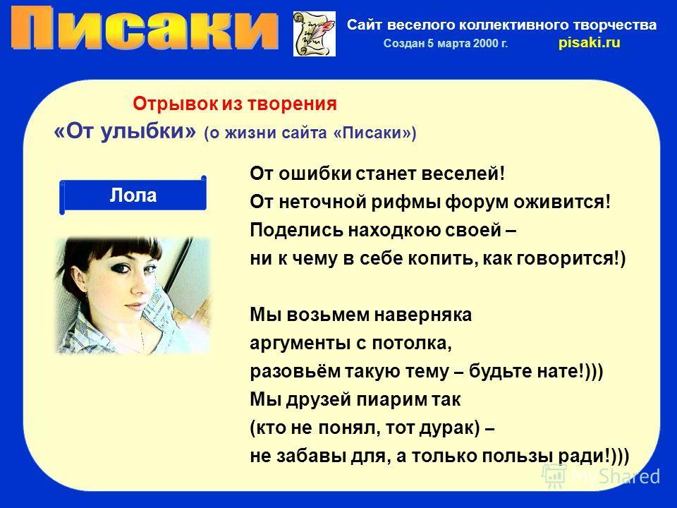 Сайт веселого коллективного творчества Создан 5 марта 2000 г. pisaki.ru Лола Отрывок из творения «От улыбки» (о жизни сайта «Писаки») От ошибки станет веселей! От неточной рифмы форум оживится! Поделись находкою своей – ни к чему в себе копить, как г