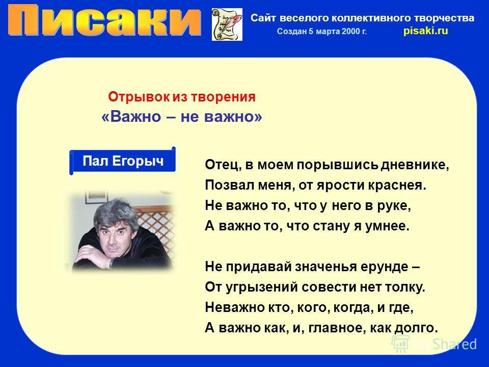 Сайт веселого коллективного творчества Создан 5 марта 2000 г. pisaki.ru Пал Егорыч Отрывок из творения «Важно – не важно» Отец, в моем порывшись дневнике, Позвал меня, от ярости краснея. Не важно то, что у него в руке, А важно то, что стану я умнее.