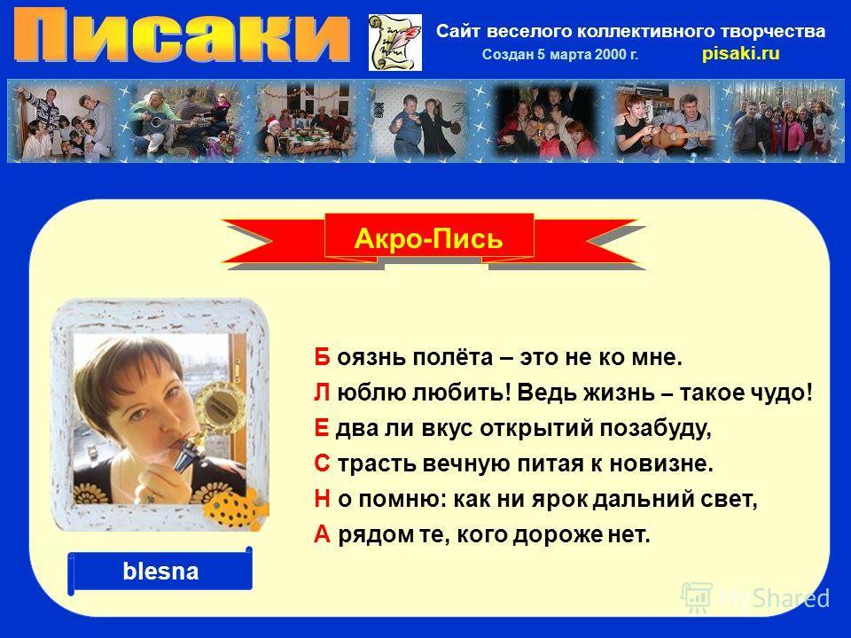 Сайт веселого коллективного творчества Создан 5 марта 2000 г. pisaki.ru Б оязнь полёта – это не ко мне. Л юблю любить! Ведь жизнь – такое чудо! Е два ли вкус открытий позабуду, С трасть вечную питая к новизне. Н о помню: как ни ярок дальний свет, А р
