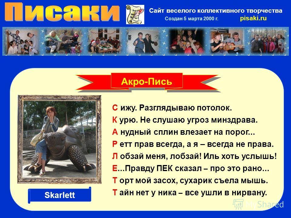 Сайт веселого коллективного творчества Создан 5 марта 2000 г. pisaki.ru С ижу. Разглядываю потолок. К урю. Не слушаю угроз минздрава. А нудный сплин влезает на порог... Р етт прав всегда, а я – всегда не права. Л обзай меня, лобзай! Иль хоть услышь!