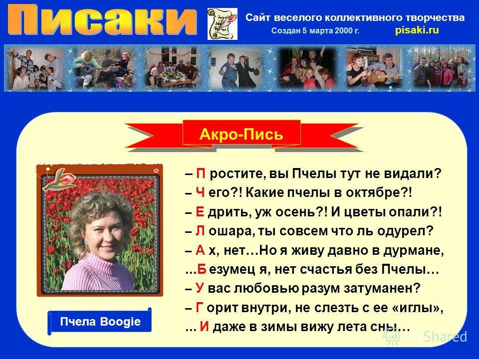 Сайт веселого коллективного творчества Создан 5 марта 2000 г. pisaki.ru – П ростите, вы Пчелы тут не видали? – Ч его?! Какие пчелы в октябре?! – Е дрить, уж осень?! И цветы опали?! – Л ошара, ты совсем что ль одурел? – А х, нет…Но я живу давно в дурм