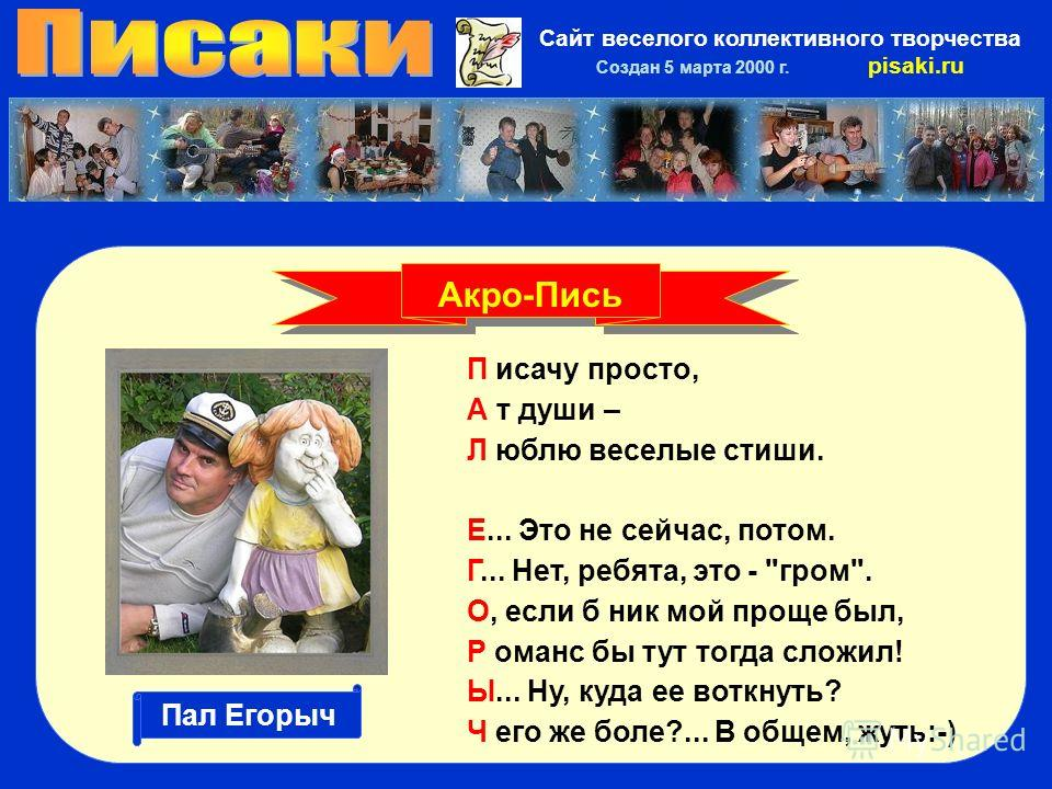 Сайт веселого коллективного творчества Создан 5 марта 2000 г. pisaki.ru П исачу просто, А т души – Л юблю веселые стиши. Е... Это не сейчас, потом. Г... Нет, ребята, это -