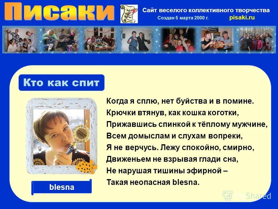 Сайт веселого коллективного творчества Создан 5 марта 2000 г. pisaki.ru blesna Кто как спит Когда я сплю, нет буйства и в помине. Крючки втянув, как кошка коготки, Прижавшись спинкой к тёплому мужчине, Всем домыслам и слухам вопреки, Я не верчусь. Ле