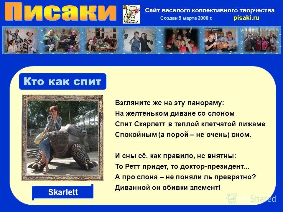 Сайт веселого коллективного творчества Создан 5 марта 2000 г. pisaki.ru Кто как спит Взгляните же на эту панораму: На желтеньком диване со слоном Спит Скарлетт в теплой клетчатой пижаме Спокойным (а порой – не очень) сном. И сны её, как правило, не в