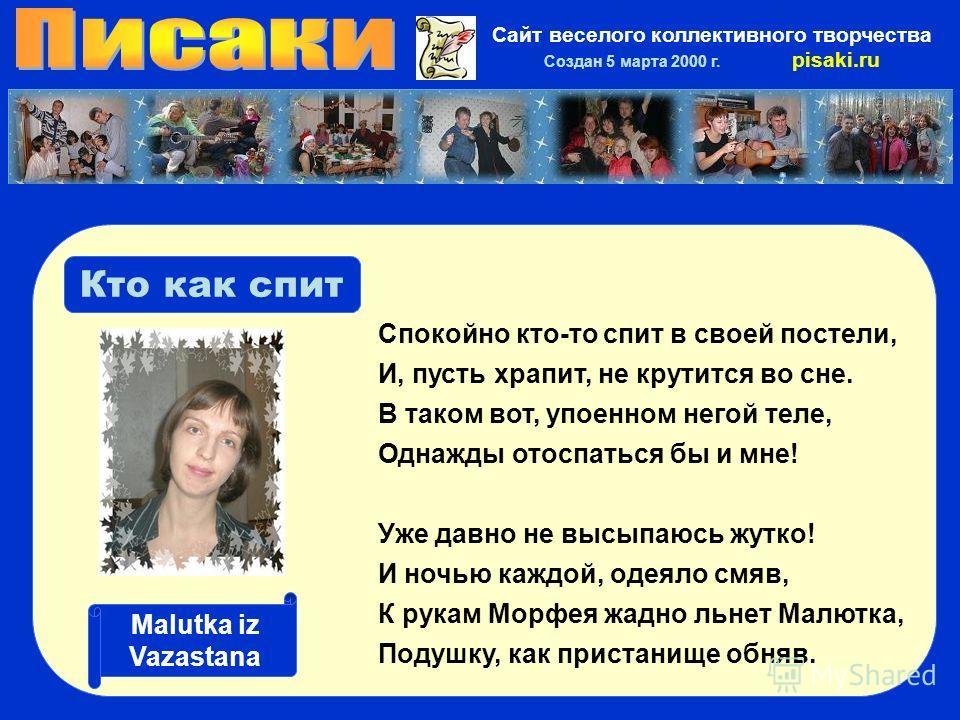 Сайт веселого коллективного творчества Создан 5 марта 2000 г. pisaki.ru Кто как спит Спокойно кто-то спит в своей постели, И, пусть храпит, не крутится во сне. В таком вот, упоенном негой теле, Однажды отоспаться бы и мне! Уже давно не высыпаюсь жутк