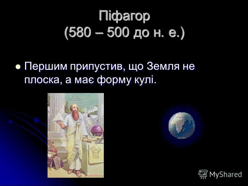 Піфагор (580 – 500 до н. е.) Першим припустив, що Земля не плоска, а має форму кулі. Першим припустив, що Земля не плоска, а має форму кулі.