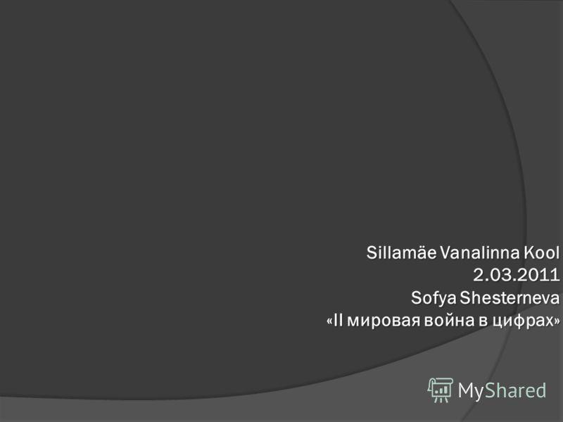 Sillamäe Vanalinna Kool 2.03.2011 Sofya Shesterneva «II мировая война в цифрах»