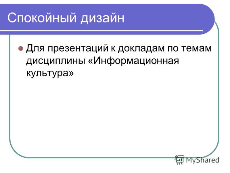 Спокойный дизайн Для презентаций к докладам по темам дисциплины «Информационная культура»