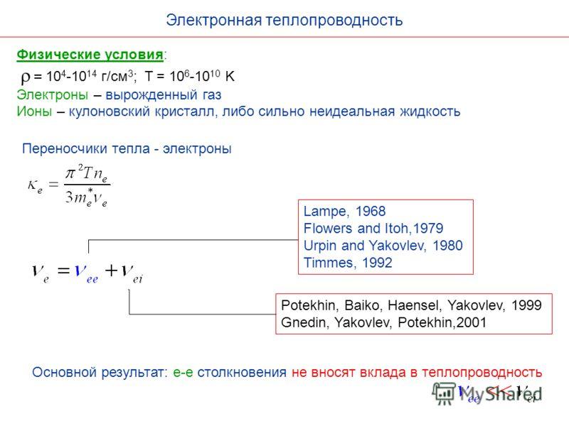 Электронная теплопроводность Lampe, 1968 Flowers and Itoh,1979 Urpin and Yakovlev, 1980 Timmes, 1992 Основной результат: e-e столкновения не вносят вклада в теплопроводность Физические условия: 10 4 -10 14 г/см 3 ; T = 10 6 -10 10 K Электроны – вырож
