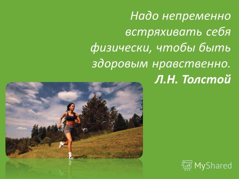 Надо непременно встряхивать себя физически, чтобы быть здоровым нравственно. Л. Н. Толстой