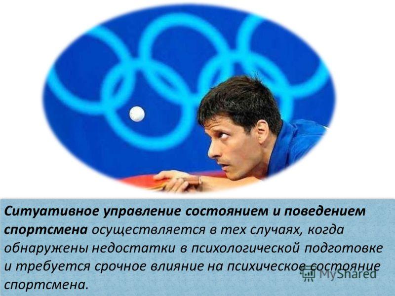 Ситуативное управление состоянием и поведением спортсмена осуществляется в тех случаях, когда обнаружены недостатки в психологической подготовке и требуется срочное влияние на психическое состояние спортсмена.