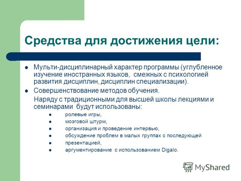 Средства для достижения цели: Мульти-дисциплинарный характер программы (углубленное изучение иностранных языков, смежных с психологией развития дисциплин, дисциплин специализации). Совершенствование методов обучения. Наряду с традиционными для высшей