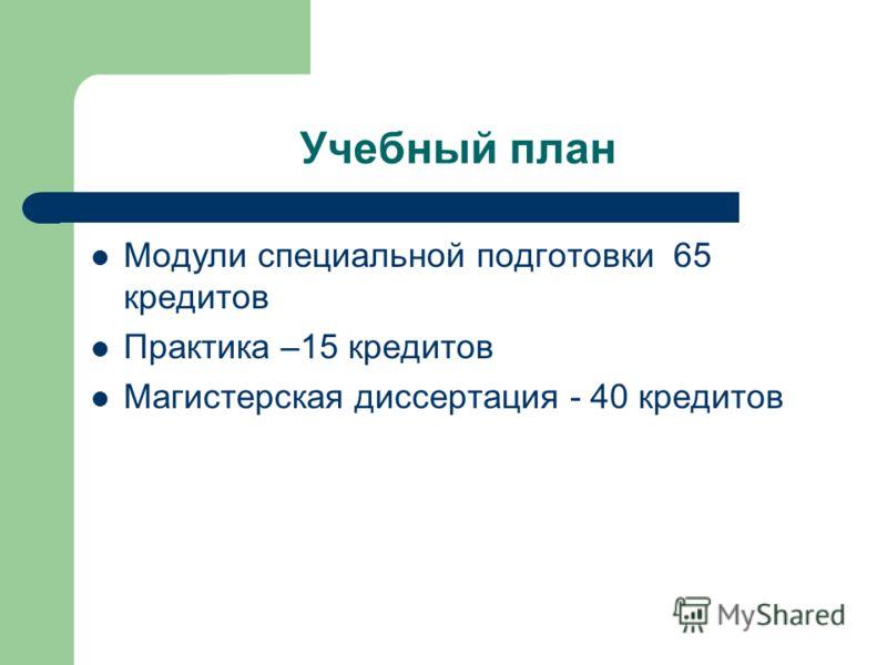 Учебный план Модули специальной подготовки 65 кредитов Практика –15 кредитов Магистерская диссертация - 40 кредитов