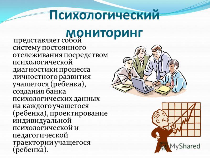 Психологический мониторинг представляет собой систему постоянного отслеживания посредством психологической диагностики процесса личностного развития учащегося (ребенка), создания банка психологических данных на каждого учащегося (ребенка), проектиров