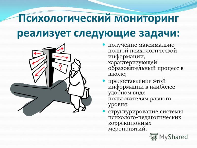 Психологический мониторинг реализует следующие задачи: получение максимально полной психологической информации, характеризующей образовательный процесс в школе; предоставление этой информации в наиболее удобном виде пользователям разного уровня; стру