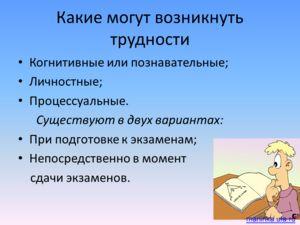 Какие могут возникнуть трудности Когнитивные или познавательные; Личностные; Процессуальные. Существуют в двух вариантах: При подготовке к экзаменам; Непосредственно в момент сдачи экзаменов. mariinka.ufa.ru
