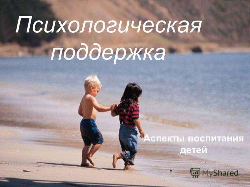 Психологическая поддержка Аспекты воспитания детей
