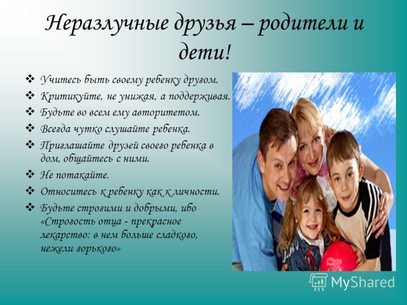 Неразлучные друзья – родители и дети! Учитесь быть своему ребенку другом. Критикуйте, не унижая, а поддерживая. Будьте во всем ему авторитетом. Всегда чутко слушайте ребенка. Приглашайте друзей своего ребенка в дом, общайтесь с ними. Не потакайте. От