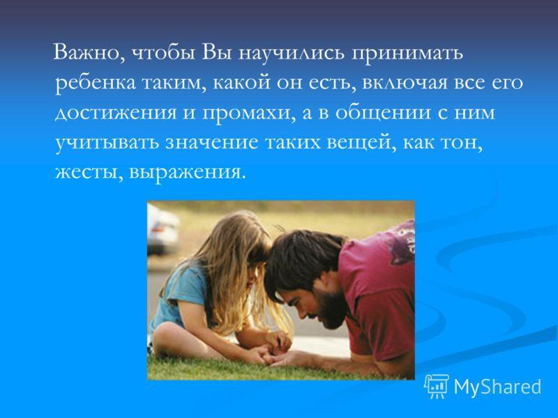 Важно, чтобы Вы научились принимать ребенка таким, какой он есть, включая все его достижения и промахи, а в общении с ним учитывать значение таких вещей, как тон, жесты, выражения.
