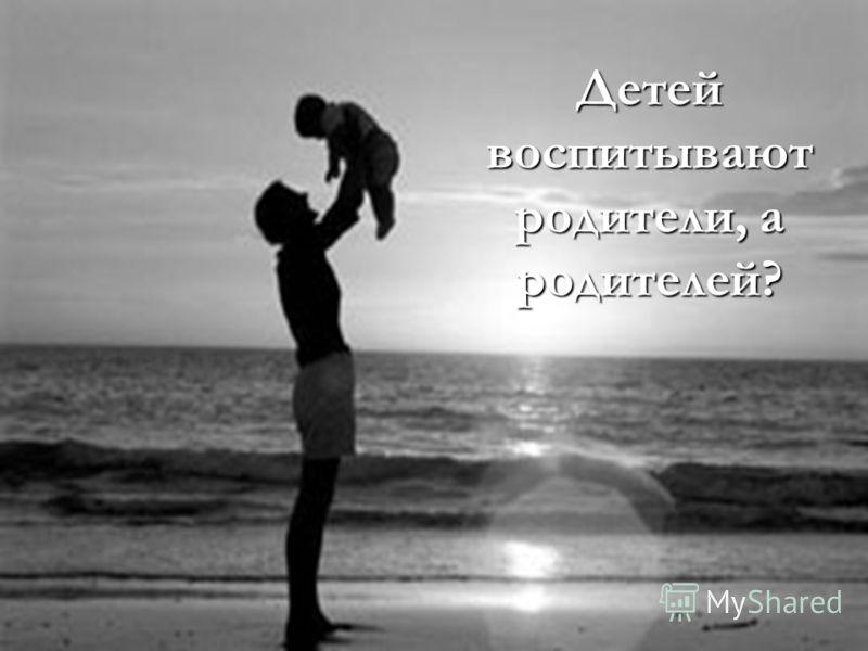 Детей воспитывают родители, а родителей?