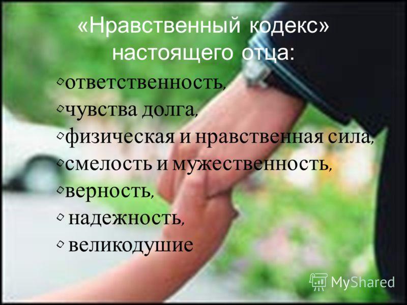 «Нравственный кодекс» настоящего отца: ответственность, чувства долга, физическая и нравственная сила, смелость и мужественность, верность, надежность, великодушие