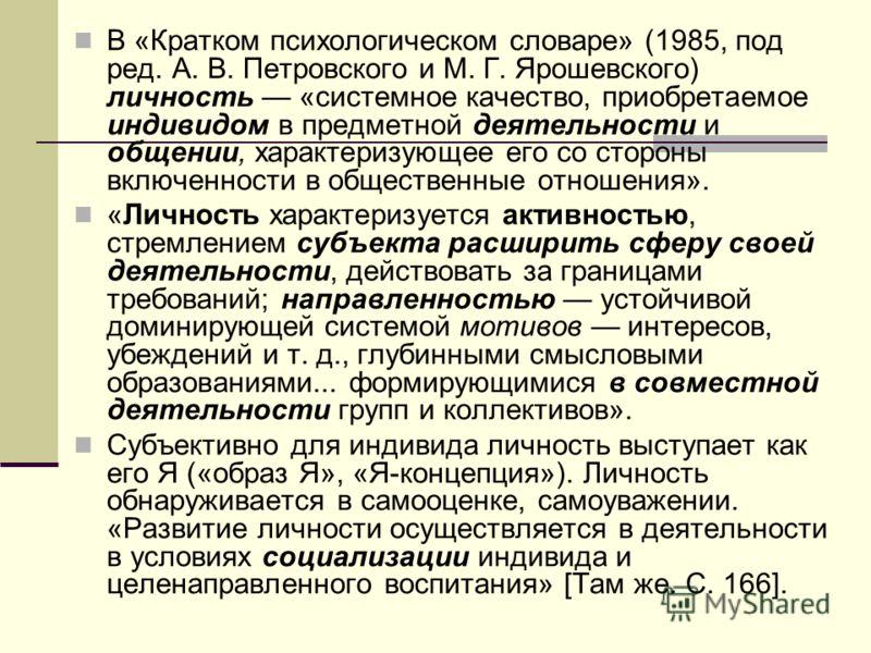 В «Кратком психологическом словаре» (1985, под ред. А. В. Петровского и М. Г. Ярошевского) личность «системное качество, приобретаемое индивидом в предметной деятельности и общении, характеризующее его со стороны включенности в общественные отношения