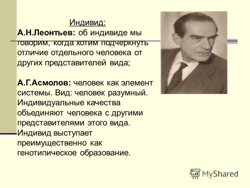 Индивид: А.Н.Леонтьев: об индивиде мы говорим, когда хотим подчеркнуть отличие отдельного человека от других представителей вида; А.Г.Асмолов: человек как элемент системы. Вид: человек разумный. Индивидуальные качества объединяют человека с другими п