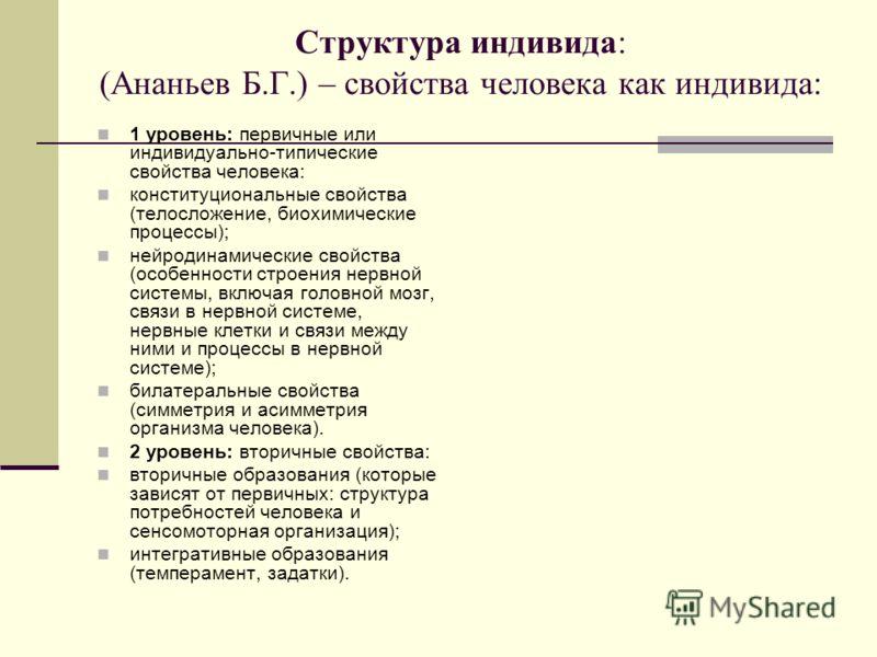 Структура индивида: (Ананьев Б.Г.) – свойства человека как индивида: 1 уровень: первичные или индивидуально-типические свойства человека: конституциональные свойства (телосложение, биохимические процессы); нейродинамические свойства (особенности стро