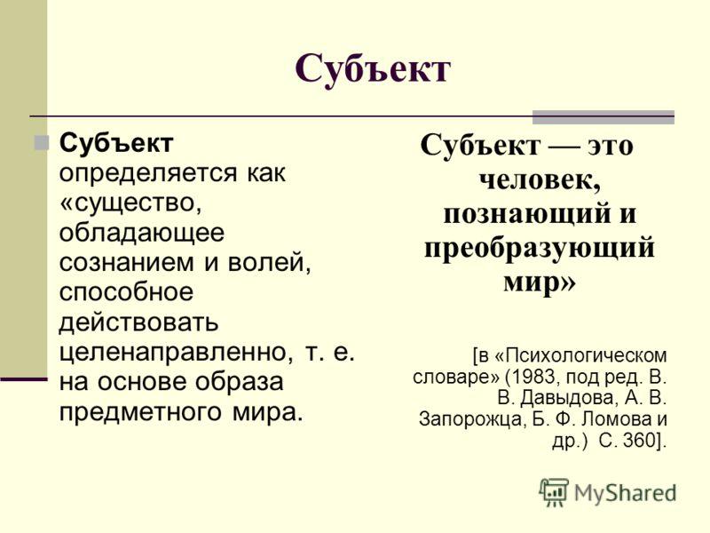 Субъект Субъект определяется как «существо, обладающее сознанием и волей, способное действовать целенаправленно, т. е. на основе образа предметного мира. Субъект это человек, познающий и преобразующий мир» [в «Психологическом словаре» (1983, под ред.