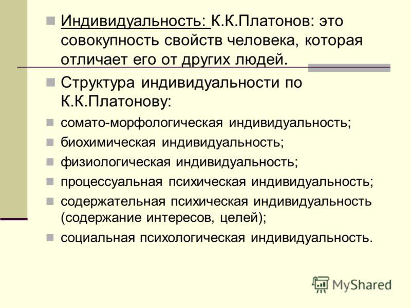 Индивидуальность: К.К.Платонов: это совокупность свойств человека, которая отличает его от других людей. Структура индивидуальности по К.К.Платонову: сомато-морфологическая индивидуальность; биохимическая индивидуальность; физиологическая индивидуаль