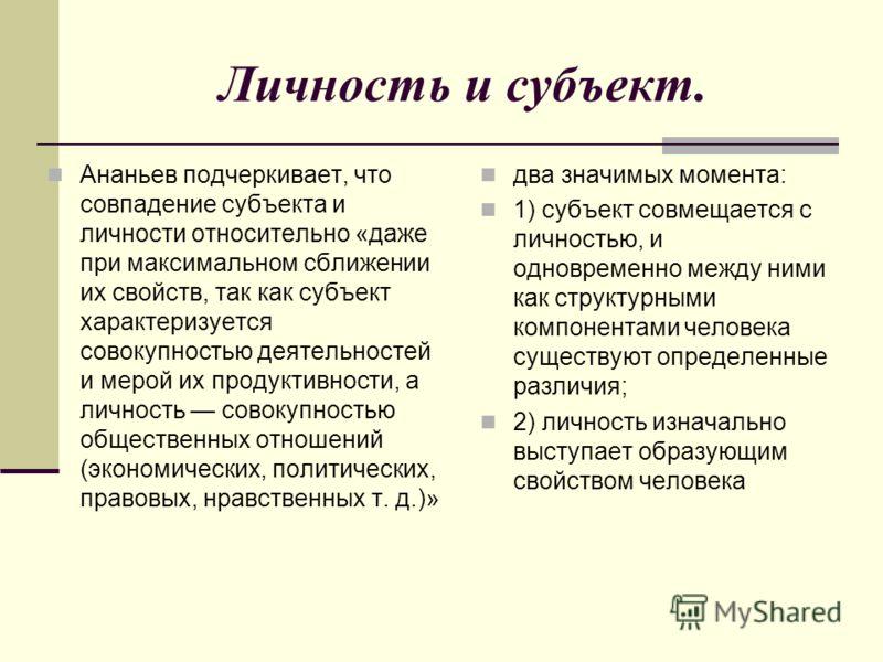 Личность и субъект. Ананьев подчеркивает, что совпадение субъекта и личности относительно «даже при максимальном сближении их свойств, так как субъект характеризуется совокупностью деятельностей и мерой их продуктивности, а личность совокупностью общ
