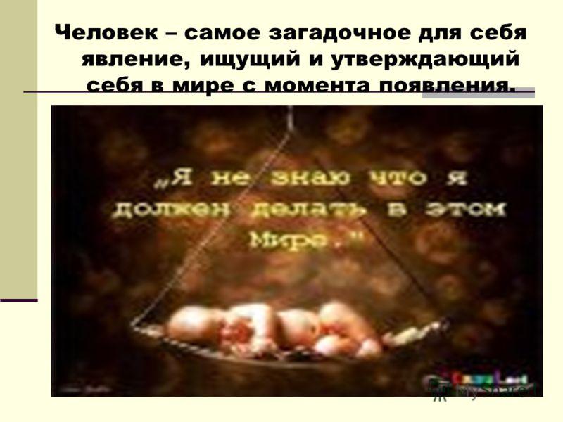 Человек – самое загадочное для себя явление, ищущий и утверждающий себя в мире с момента появления.