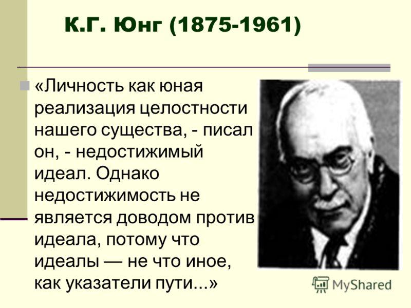«Личность как юная реализация целостности нашего существа, - писал он, - недостижимый идеал. Однако недостижимость не является доводом против идеала, потому что идеалы не что иное, как указатели пути...» К.Г. Юнг (1875-1961)