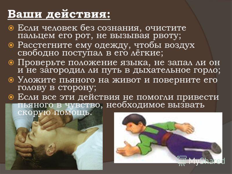 Ваши действия: Если человек без сознания, очистите пальцем его рот, не вызывая рвоту; Расстегните ему одежду, чтобы воздух свободно поступал в его лёгкие; Проверьте положение языка, не запал ли он и не загородил ли путь в дыхательное горло; Уложите п