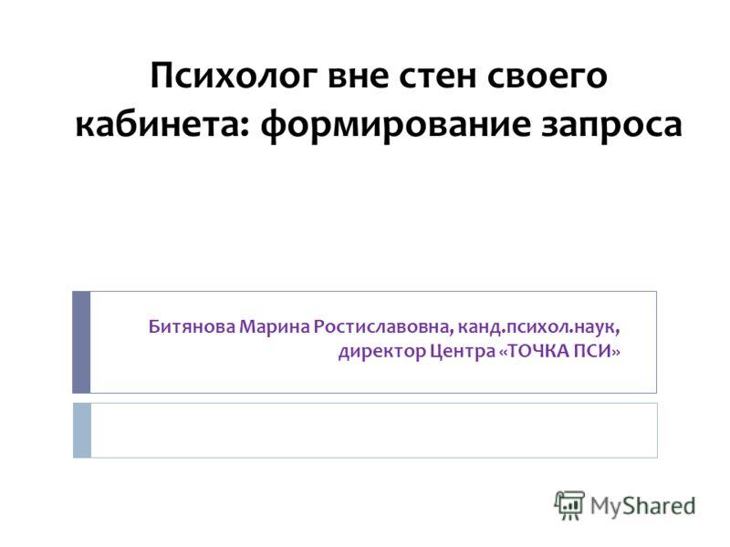 Психолог вне стен своего кабинета: формирование запроса Битянова Марина Ростиславовна, канд.психол.наук, директор Центра «ТОЧКА ПСИ»