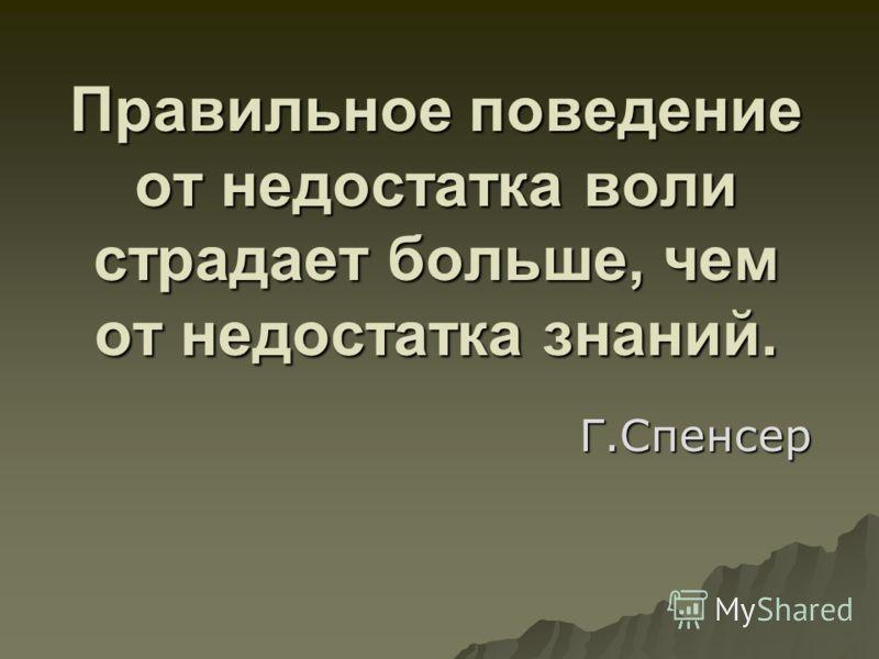 Правильное поведение от недостатка воли страдает больше, чем от недостатка знаний. Г.Спенсер