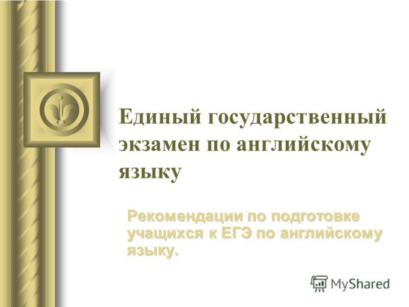 Единый государственный экзамен по английскому языку Рекомендации по подготовке учащихся к ЕГЭ по английскому языку.