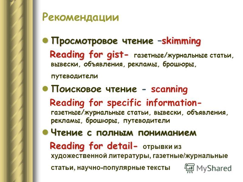 Рекомендации Просмотровое чтение –skimming Просмотровое чтение –skimming Reading for gist- Reading for gist- газетные/журнальные статьи, вывески, объявления, рекламы, брошюры, путеводители Поисковое чтение - scanning Reading for specific information-
