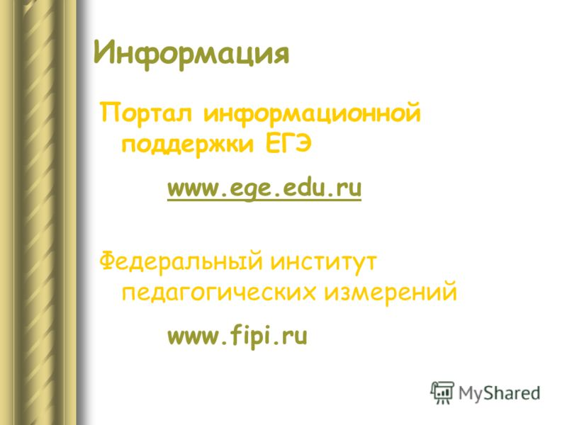 Информация Портал информационной поддержки ЕГЭ www.ege.edu.ru Федеральный институт педагогических измерений www.fipi.ru