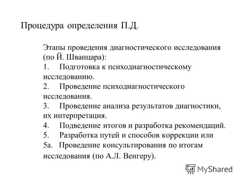 Процедура определения П.Д. Этапы проведения диагностического исследования (по Й. Шванцара): 1. Подготовка к психодиагностическому исследованию. 2. Проведение психодиагностического исследования. 3. Проведение анализа результатов диагностики, их интерп