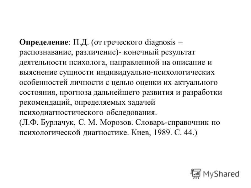 Определение: П.Д. (от греческого diagnosis – распознавание, различение)- конечный результат деятельности психолога, направленной на описание и выяснение сущности индивидуально-психологических особенностей личности с целью оценки их актуального состоя